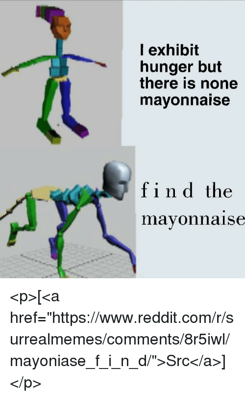 "Reddit, Com, and Hunger: l exhibit  hunger but  there is none  mayonnaise  find the  ar  mavonnaise <p>[<a href=""https://www.reddit.com/r/surrealmemes/comments/8r5iwl/mayoniase_f_i_n_d/"">Src</a>]</p>"