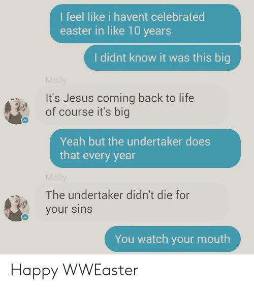 The Undertaker: l feel like i havent celebrated  easter in like 10 years  I didnt know it was this big  Molly  It's Jesus coming back to life  of course it's big  Yeah but the undertaker does  that every year  Molly  The undertaker didn't die for  your sins  You watch your mouth Happy WWEaster