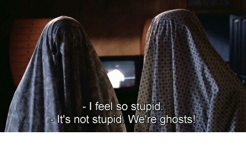 Ghosts, So Stupid, and Feel: l feel so stupid  It's not stupid We're ghosts