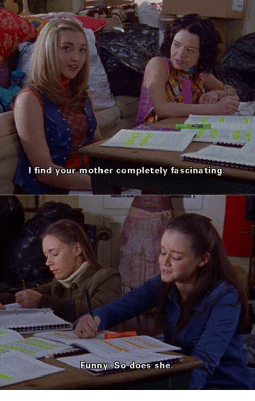 Funny, Mother, and She: l find your mother completely fascinating  Funny So does she