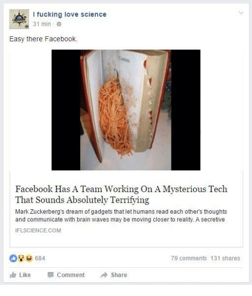 Facebook, Fucking, and Love: l fucking love science  31 min  Easy there Facebook.  Facebook Has A Team Working On A Mysterious Tech  That Sounds Absolutely Terrifying  Mark Zuckerberg's dream of gadgets that let humans read each other's thoughts  and communicate with brain waves may be moving closer to reality. A secretive  IFLSCIENCE.COM  684  79 comments 131 shares  Like  Comment  Share
