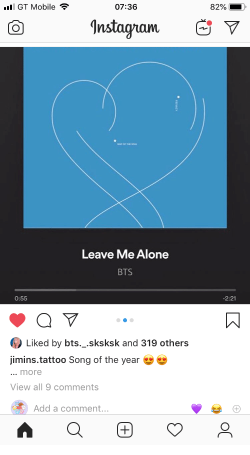 BTS: l GT Mobile  07:36  82%  Instagram  Leave Me Alone  BTS  -2:21  0:55  Liked by bts._.sksksk and 319 others  jimins.tattoo Song of the year  ... more  View all 9 comments  Add a comment...  (+)