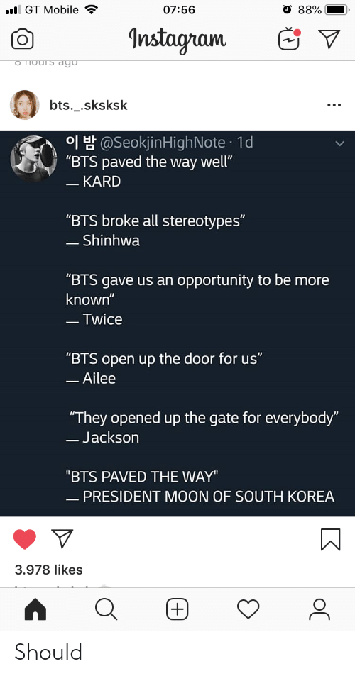 "South Korea: l GT Mobile  07:56  88%  Instagram  o Thours dgo  bts._.sksksk  H@SeokjinHighNote 1d  ""BTS paved the way well""  - KARD  ""BTS broke all stereotypes""  - Shinhwa  ""BTS gave us an opportunity to be more  known""  -Twice  ""BTS open up the door for us""  -Ailee  ""They opened up the gate for everybody""  -Jackson  ""BTS PAVED THE WAY""  - PRESIDENT MOON OF SOUTH KOREA  3.978 likes  (+) Should"