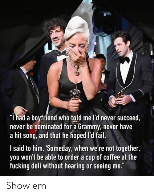 "Dank, Fail, and Fucking: ""l had a boyfriend who told me l'd never succeed,  never be nominated for a Grammy,never have  a hit song, and that he hoped 'd fail.  l said to him, 'Someday, when we're not together,  you won't be able to order a cup of coffee at the  fucking deli without hearing or seeing me."" Show em"