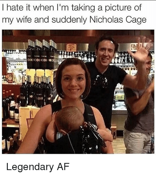 Af, Memes, and Wife: l hate it when l'm taking a picture of  my wife and suddenly Nicholas Cage Legendary AF