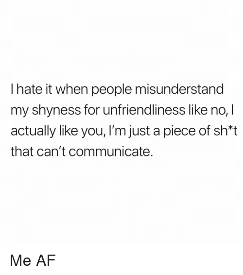 misunderstand: l hate it when people misunderstand  my shyness for unfriendliness like no, I  actually like you, I'm just a piece of sh*t  that can't communicate. Me AF