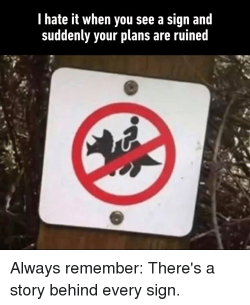 Dank, 🤖, and Remember: l hate it when you see a sign and  suddenly your plans are ruined Always remember: There's a story behind every sign.