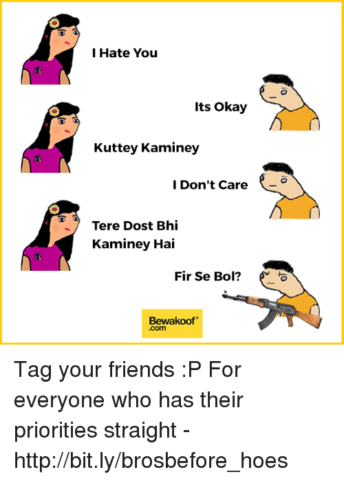 Friends, Hoes, and Memes: l Hate You  Its Okay  Kuttey Kaminey  l Don't Care  Tere Dost Bhi  Kaminey Hai  Fir Se Bol?  Bewakoof  .com Tag your friends :P  For everyone who has their priorities straight - http://bit.ly/brosbefore_hoes