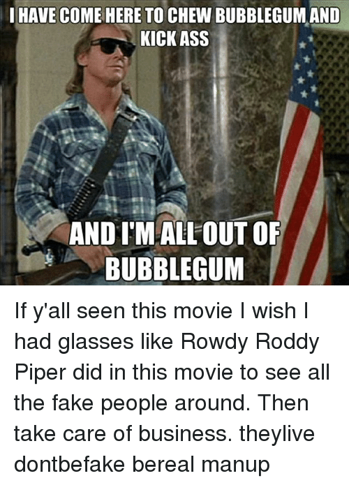 I m here to kick ass and chew bubblegum