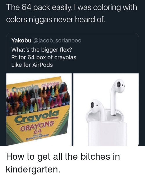 Flexing, How To, and Never: l he 64 pack easily. I was coloring with  colors niggas never heard of  Yakobu @jacob_sorianooo  What's the bigger flex?  Rt for 64 box of crayolas  Like for AirPods  Crayol  CRAYONS  64  in Shorpener How to get all the bitches in kindergarten.