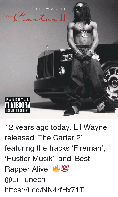 Alive, Lil Wayne, and Memes: L IL W A Y N E  PARENTAL  ADVISORY  EXPLICIT CONTENT 12 years ago today, Lil Wayne released 'The Carter 2' featuring the tracks 'Fireman', 'Hustler Musik', and 'Best Rapper Alive' 🔥💯 @LilTunechi https://t.co/NN4rfHx71T