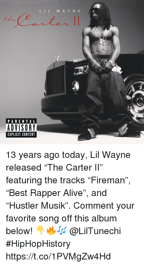 "Musik: L IL W A Y N E  PARENTAL  ADVISORY  EXPLICIT CONTENT 13 years ago today, Lil Wayne released ""The Carter II"" featuring the tracks ""Fireman"", ""Best Rapper Alive"", and ""Hustler Musik"". Comment your favorite song off this album below! 👇🔥🎶 @LilTunechi #HipHopHistory https://t.co/1PVMgZw4Hd"