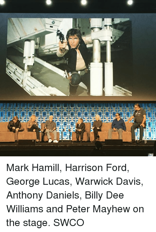 Harrison Ford, Mark Hamill, and Memes: L JL Mark Hamill, Harrison Ford, George Lucas, Warwick Davis, Anthony Daniels, Billy Dee Williams and Peter Mayhew on the stage. SWCO
