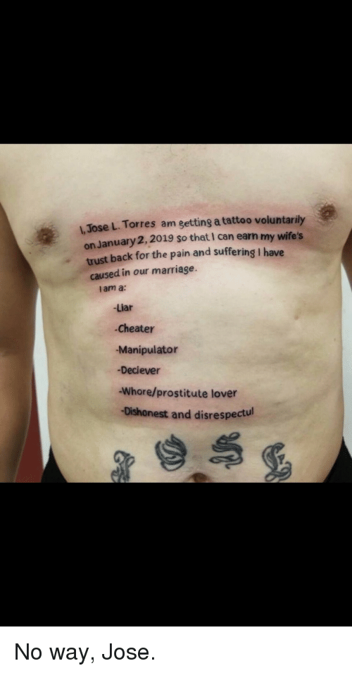 Marriage, Tattoo, and Pain: L, Jose L. Torres am getting a tattoo voluntarily  on January 2,2019 so that I can earn my wife's  trust back for the pain and suffering I have  caused in our marriage.  l am a:  Liar  Cheater  -Manipulator  -Deciever  Whore/prostitute lover  Dishonest and disrespectul No way, Jose.