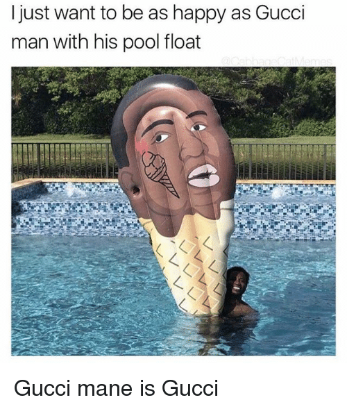 Gucci, Gucci Mane, and Memes: l just want to be as happy as Gucci  man with his pool float Gucci mane is Gucci