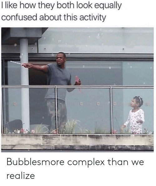 Complex, Confused, and How: l like how they both look equally  confused about this activity Bubblesmore complex than we realize