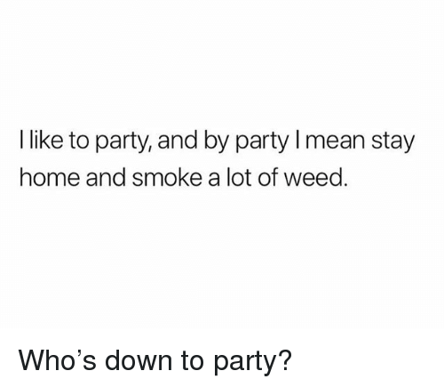 Party, Weed, and Home: l like to party, and by party mean stay  home and smoke a lot of weed. Who's down to party?