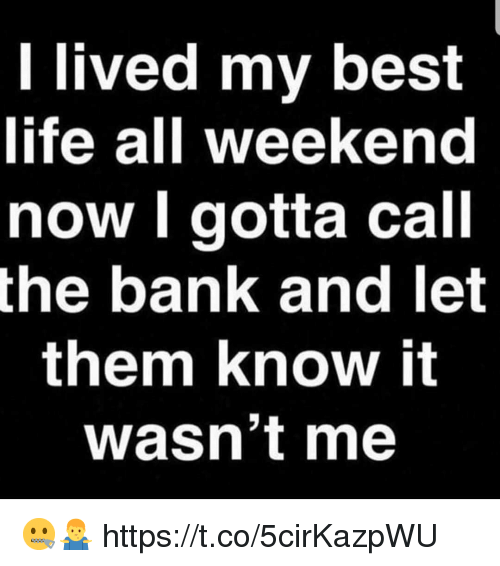 wasnt me: l lived my best  life all weekend  now l gotta call  the bank and let  them know it  wasn't me 🤐🤷♂️ https://t.co/5cirKazpWU