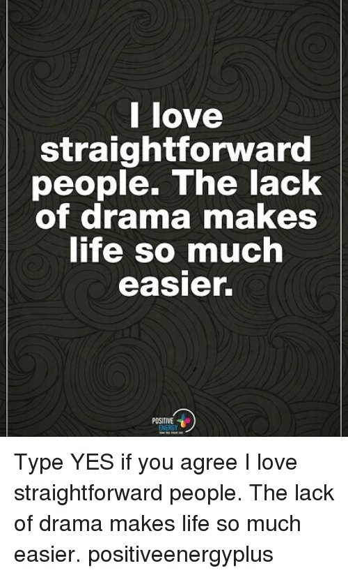 Straightforwardness: l love  straightforward  people. The lack  of drama makeS  ife so much  easier.  POSITIVE Type YES if you agree I love straightforward people. The lack of drama makes life so much easier. positiveenergyplus