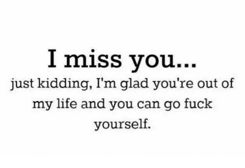 Life, Fuck, and Can: l miss vou...  just kidding, I'm glad you're out of  my life and you can go fuck  yourself.