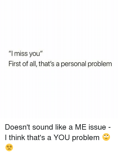 "Memes, 🤖, and Personal: ""l miss you""  First of all, that's a personal problem Doesn't sound like a ME issue - I think that's a YOU problem 🙄😒"