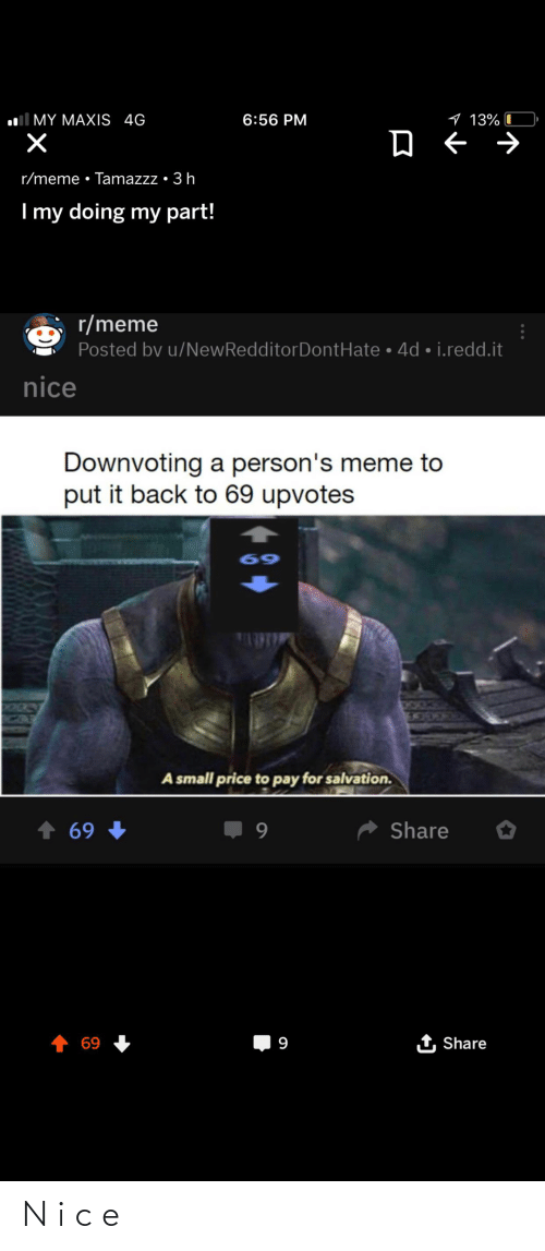 Funny, Meme, and Nice: l MY MAXIS 4G  9 13%  6:56 PM  r/meme • Tamazzz • 3 h  Imy doing my part!  r/meme  Posted by u/NewRedditorDontHate • 4d • i.redd.it  nice  Downvoting a person's meme to  put it back to 69 upvotes  69  TAPTI  CHOKES  A small price to pay for salvation.  * Share  ↑ 69  1 Share  69  9 N i c e