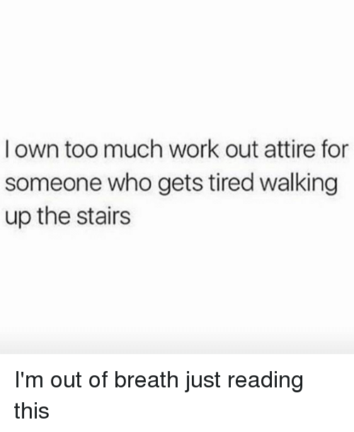 Too Much, Work, and Girl Memes: l own too much work out attire for  someone who gets tired walking  up the stairs I'm out of breath just reading this