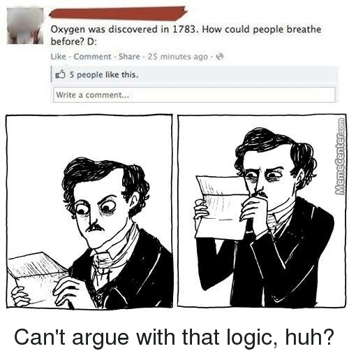 Logicalness: L oxygen was discovered in 1783. How could people breathe  before? D:  Like Comment Share 25 minutes ago  5 people like this.  Write a comment... Can't argue with that logic, huh?