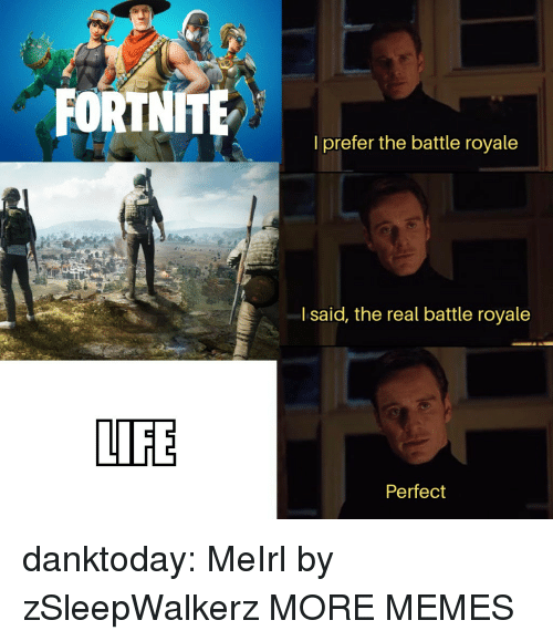 Dank, Life, and Memes: l prefer the battle royale  l said, the real battle royale  LIFE  Perfect danktoday:  MeIrl by zSleepWalkerz MORE MEMES