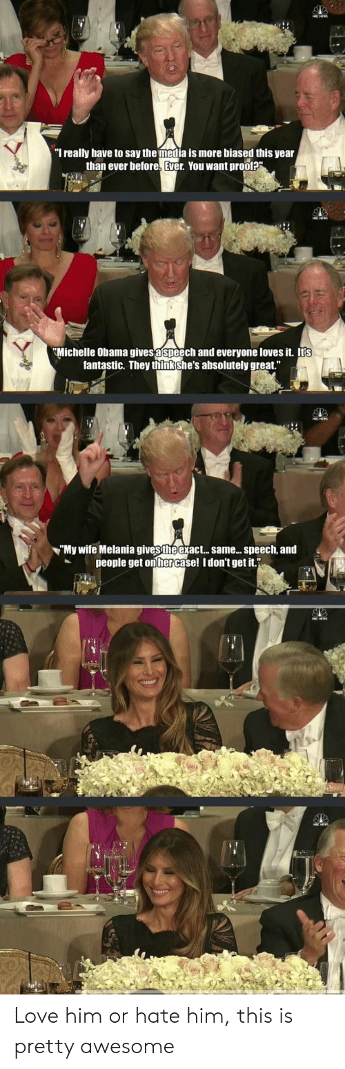 """Love, Michelle Obama, and Obama: """"l really have to say the media is more biased this year  than ever before. Ever, You want pro0t?  Michelle Obama gives a speech and everyone loves it, itts  fantastic. They thinkshe's absolutely great.""""  """"My wife Melania gives theexact.. same... speech,and  people get on hercase! Idon't get it."""" Love him or hate him, this is pretty awesome"""