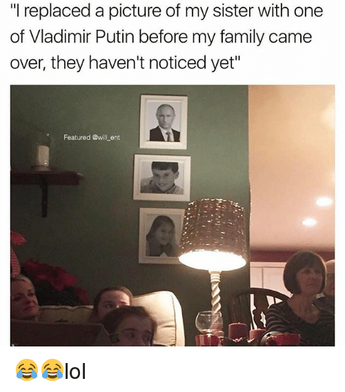 "Family, Memes, and Vladimir Putin: ""l replaced a picture of my sister with one  of Vladimir Putin before my family came  over, they haven't noticed yet""  Featured @will _ent 😂😂lol"