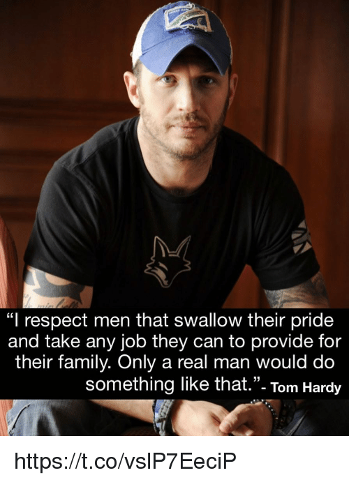 "Family, Memes, and Respect: ""l respect men that swallow their pride  and take any job they can to provide for  their family. Only a real man would do  something like that.""- Tom Hardy  35 https://t.co/vslP7EeciP"