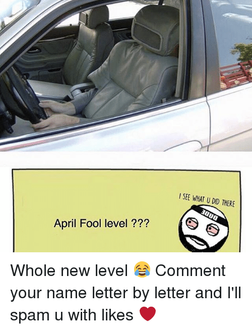 April Fool: l SEE WHAT U DID THERE  April Fool level  (S Whole new level 😂 Comment your name letter by letter and I'll spam u with likes ❤