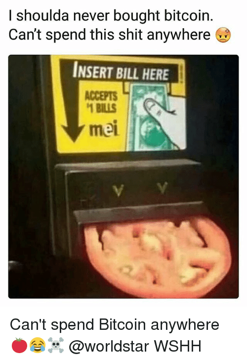 Memes, Shit, and Worldstar: l shoulda never bought bitcoin.  Can't spend this shit anywhere  INSERT BILL HERE  ACCEPTS  1 BILLS  mei Can't spend Bitcoin anywhere 🍅😂☠️ @worldstar WSHH
