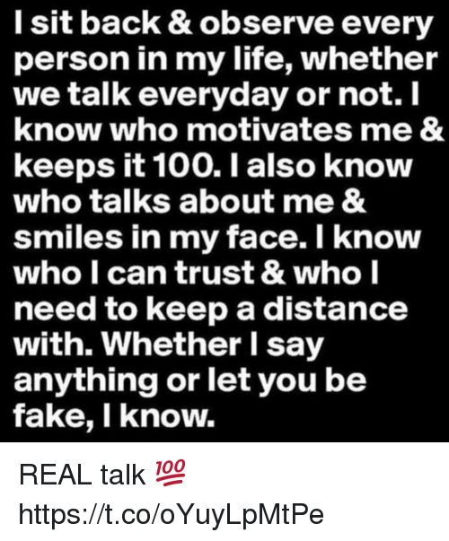 Anaconda, Fake, and Life: l sit back & observe every  person in my life, whether  we talk everyday or not. I  know who motivates me &  keeps it 100. I also know  who talks about me &  smiles in my face. I know  who l can trust & who l  need to keep a distance  with. Whether I say  anything or let you be  fake, I know. REAL talk 💯 https://t.co/oYuyLpMtPe