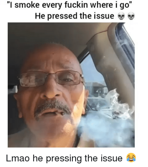 "Funny, Lmao, and Issue: ""l smoke every fuckin where igo""  He pressed the issue Lmao he pressing the issue 😂"