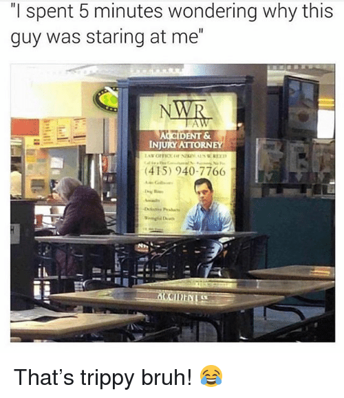 """Bruh, Memes, and 🤖: """"l spent 5 minutes wondering why this  guy was staring at me""""  DENT &  INJURY ATTORN  (415) 940-7766 That's trippy bruh! 😂"""
