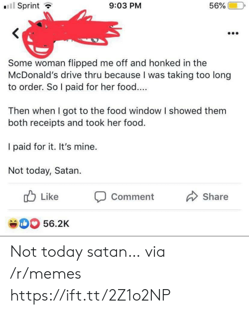 Food, McDonalds, and Memes: l Sprint  56%  9:03 PM  Some woman flipped me off and honked in the  McDonald's drive thru because I was taking too long  to order. So I paid for her food....  Then when I got to the food window I showed them  both receipts and took her food.  I paid for it. It's mine.  Not today, Satan  Like  Comment  Share  e0 56.2K Not today satan… via /r/memes https://ift.tt/2Z1o2NP