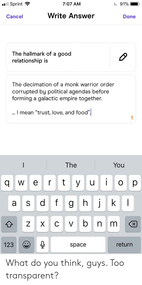 "Empire, Food, and Love: l Sprint  7:07 AM  91%  Write Answer  Cancel  Done  The hallmark of a good  relationship is  The decimation of a monk warrior order  corrupted by political agendas before  forming a galactic empire together.  .I mean ""trust, love, and food""  You  The  t  yu  о  qw  e  f  
