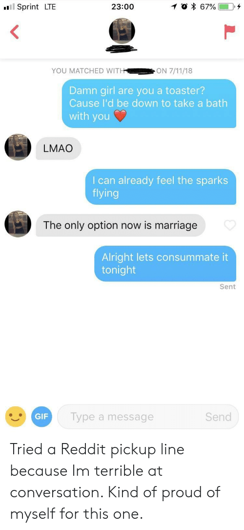 Gif, Lmao, and Marriage: l Sprint LTE  23:00  YOU MATCHED WIT  Damn girl are you a toaster?  Cause I'd be down to take a bath  with you  LMAO  I can already feel the sparks  flying  The only option now is marriage  Alright lets consummate it  tonight  Sent  GIF  Type a message  Send Tried a Reddit pickup line because Im terrible at conversation. Kind of proud of myself for this one.