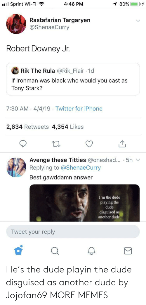 Dank, Dude, and Iphone: l Sprint Wi-Fi  4:46 PM  Rastafarian Targaryen  @ShenaeCurry  Robert Downey Jr.  Rik The Rula @Rik_Flair 1d  If Ironman was black who would you cast as  Tony Stark?  7:30 AM 4/4/19  Twitter for iPhone  2,634 Retweets 4,354 Likes  Avenge these Titties @oneshad... . 5h v  Replying to @ShenaeCurry  Best gawddamn answer  I'm the dude  playing the  dude  disguised as  another dude.  Tweet your reply He's the dude playin the dude disguised as another dude by Jojofan69 MORE MEMES