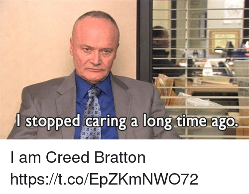 Memes, Creed, and Time: l stopped caring a long time ago. I am Creed Bratton https://t.co/EpZKmNWO72