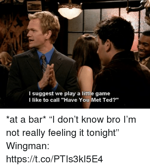 "Memes, Ted, and Game: l suggest we play a little game  l like to call ""Have You Met Ted?"" *at a bar*  ""I don't know bro I'm not really feeling it tonight""  Wingman: https://t.co/PTIs3kI5E4"