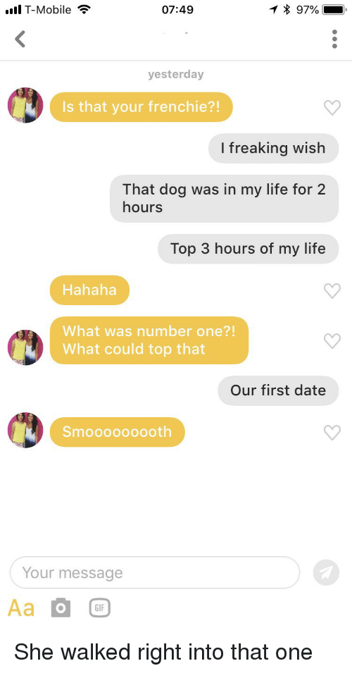Gif, Life, and T-Mobile: l T-Mobile  07:49  * 97%  yesterday  Is that your frenchie?!  I freaking wish  That dog was in my life for 2  hours  Top 3 hours of my life  Hahaha  What was number one?!  What could top that  Our first date  Smooooooo0th  Your message  GIF She walked right into that one