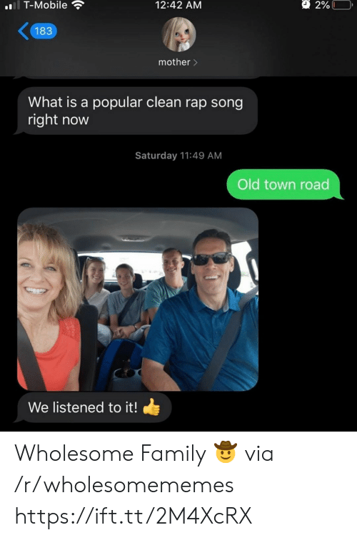 Family, Rap, and T-Mobile: l T-Mobile  2%L  12:42 AM  183  mother>  What is a popular clean rap song  right now  Saturday 11:49 AM  Old town road  We listened to it! Wholesome Family 🤠 via /r/wholesomememes https://ift.tt/2M4XcRX