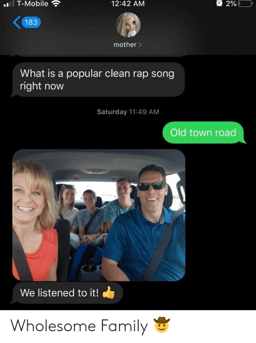 Family, Rap, and T-Mobile: l T-Mobile  2%L  12:42 AM  183  mother>  What is a popular clean rap song  right now  Saturday 11:49 AM  Old town road  We listened to it! Wholesome Family 🤠