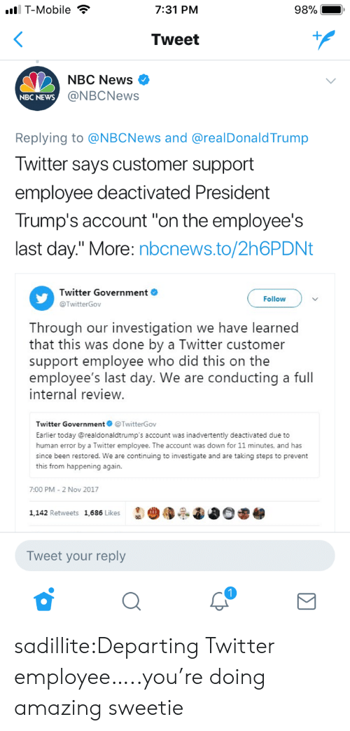 "News, T-Mobile, and Target: l T-Mobile  7:31 PM  Tweet  NBC News >  @NBCNews  NBC NEWs  Replying to @NBCNews and @realDonaldTrump  Iwitter says customer support  employee deactivated President  Trump's account ""on the employee's  last day."" More: nbcnews.to/2h6PDNt  Twitter Government  @TwitterGov  Follow  Through our investigation we have learned  that this was done by a Twitter customer  support employee who did this on the  employee's last day. We are conducting a full  internal review  Twitter Government@TwitterGov  Earlier today @realdonaldtrump's account was inadvertently deactivated due to  human error by a Twitter employee. The account was down for 11 minutes, and has  since been restored. We are continuing to investigate and are taking steps to prevent  this from happening again.  7:00 PM-2 Nov 2017  1,142 Retweets 1,686 Likes  Tweet your reply sadillite:Departing Twitter employee…..you're doing amazing sweetie"
