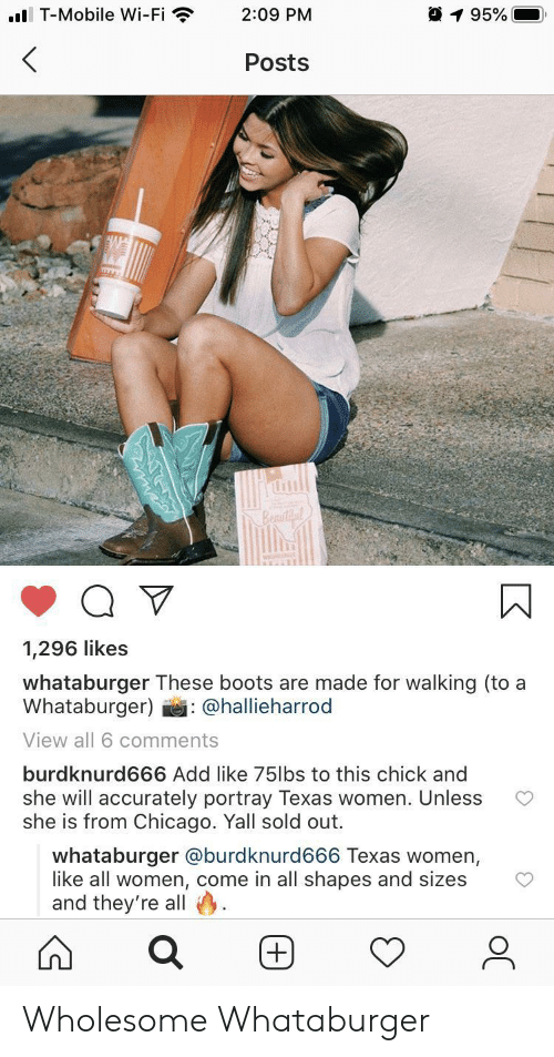 wi-fi: ..l T-Mobile Wi-Fi  195%  2:09 PM  Posts  Beautil  1,296 likes  whataburger These boots are made for walking (to a  Whataburger)  : @hallieharrod  View all 6 comments  burdknurd666 Add like 75lbs to this chick and  she will accurately portray Texas women. Unless  she is from Chicago. Yall sold out.  whataburger @burdknurd666 Texas women,  like all women, come in all shapes and sizes  and they're all Wholesome Whataburger