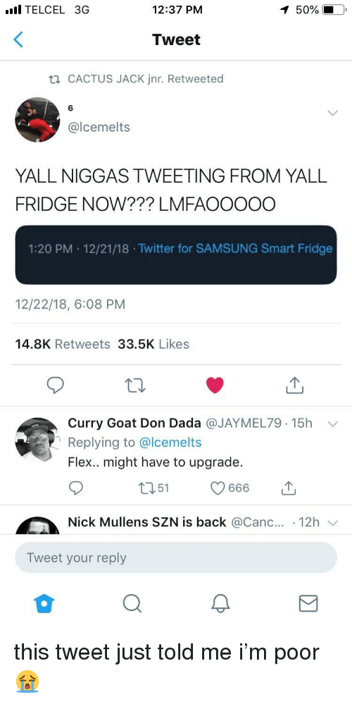 Curry Goat: l TELCEL 3G  12:37 PM  50%  Tweet  CACTUS JACK Jnr. Retweeted  6  @lcemelts  YALL NIGGAS TWEETING FROM YALL  FRIDGE NOW??? LMFAOOOOO  1:20 PM 12/21/18 .Twitter for SAMSUNG Smart Fridge  12/22/18, 6:08 PM  14.8K Retweets 33.5K Likes  Curry Goat Don Dada @JAYMEL79. 15h  Replying to @lcemelts  Flex.. might have to upgrade.  ﹀  Nick Mullens SZN is back @Canc.. 12h  Tweet your reply this tweet just told me i'm poor 😭