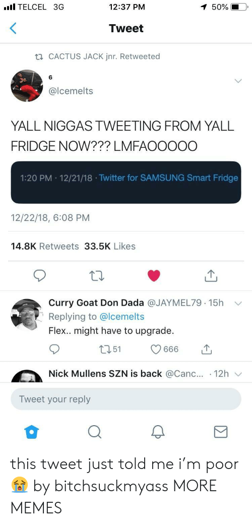 Curry Goat: l TELCEL 3G  12:37 PM  50%  Tweet  CACTUS JACK Jnr. Retweeted  6  @lcemelts  YALL NIGGAS TWEETING FROM YALL  FRIDGE NOW??? LMFAOOOOO  1:20 PM 12/21/18 .Twitter for SAMSUNG Smart Fridge  12/22/18, 6:08 PM  14.8K Retweets 33.5K Likes  Curry Goat Don Dada @JAYMEL79. 15h  Replying to @lcemelts  Flex.. might have to upgrade.  ﹀  Nick Mullens SZN is back @Canc.. 12h  Tweet your reply this tweet just told me i'm poor 😭 by bitchsuckmyass MORE MEMES